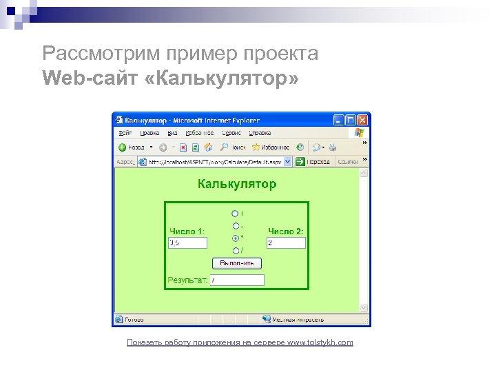 Рассмотрим пример проекта Web-сайт «Калькулятор» Показать работу приложения на сервере www. tolstykh. com