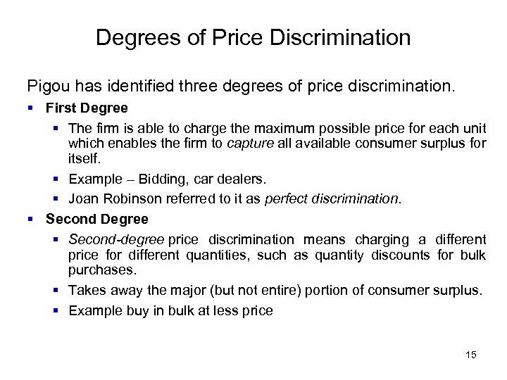 Degrees of Price Discrimination Pigou has identified three degrees of price discrimination. § First