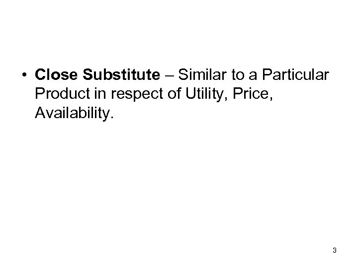 • Close Substitute – Similar to a Particular Product in respect of Utility,