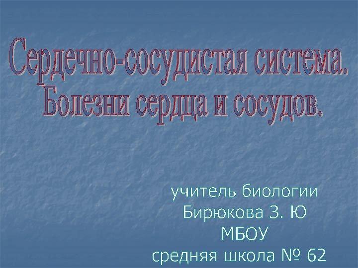 учитель биологии Бирюкова З. Ю МБОУ средняя школа № 62