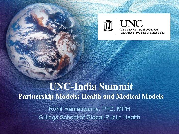 UNC-India Summit Partnership Models: Health and Medical Models Rohit Ramaswamy, Ph. D, MPH Gillings