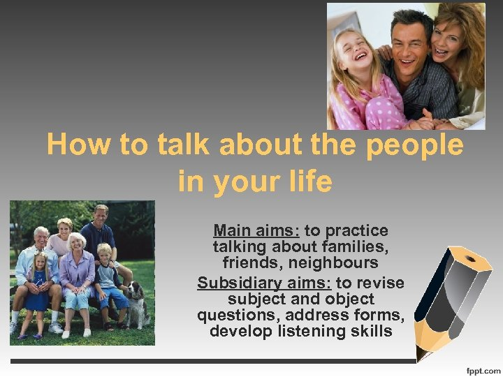 How to talk about the people in your life Main aims: to practice talking