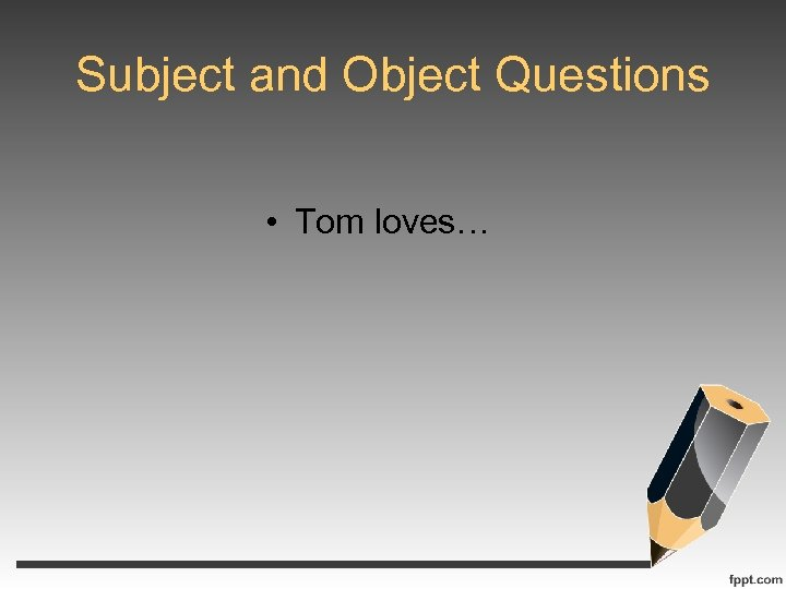 Subject and Object Questions • Tom loves…