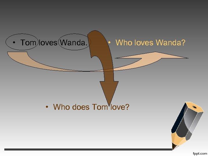• Tom loves Wanda. • Who loves Wanda? • Who does Tom love?