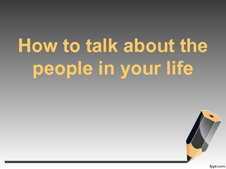 How to talk about the people in your life