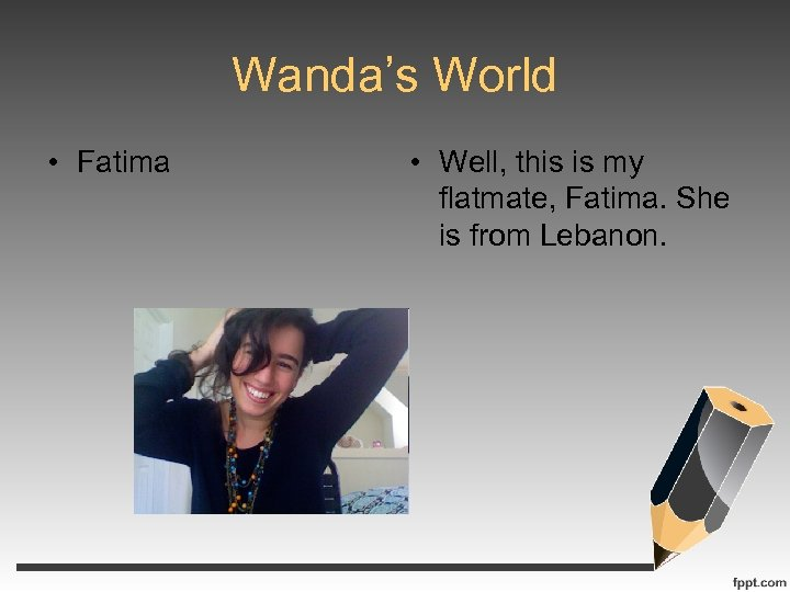 Wanda's World • Fatima • Well, this is my flatmate, Fatima. She is from