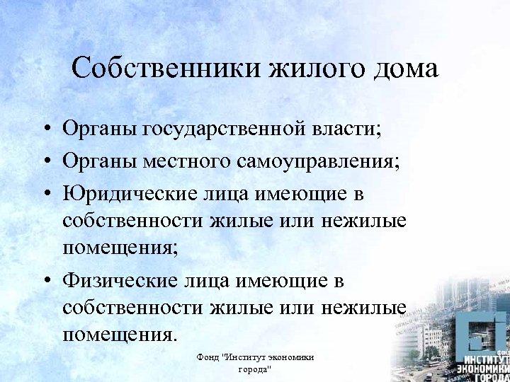 Собственники жилого дома • Органы государственной власти; • Органы местного самоуправления; • Юридические лица