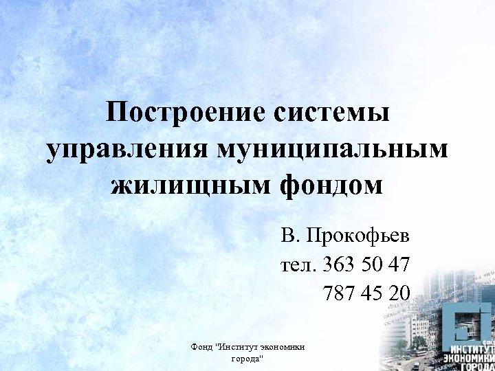 Построение системы управления муниципальным жилищным фондом В. Прокофьев тел. 363 50 47 787 45