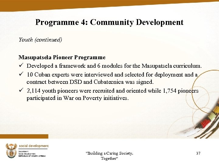 Programme 4: Community Development Youth (continued) Masupatsela Pioneer Programme ü Developed a framework and