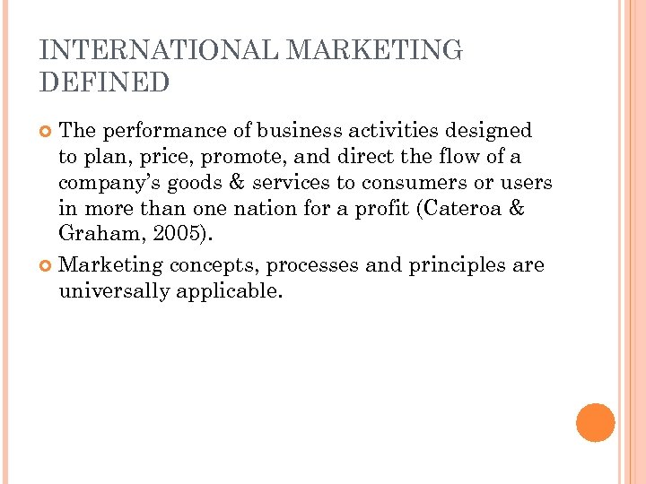 INTERNATIONAL MARKETING DEFINED The performance of business activities designed to plan, price, promote, and