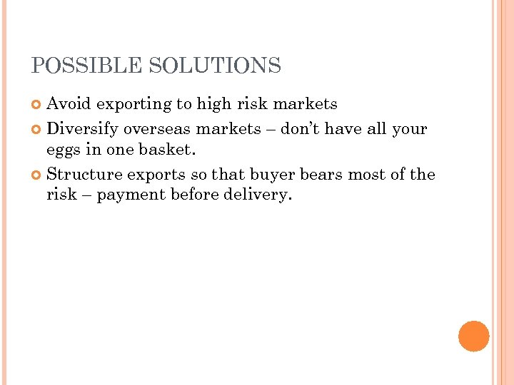POSSIBLE SOLUTIONS Avoid exporting to high risk markets Diversify overseas markets – don't have