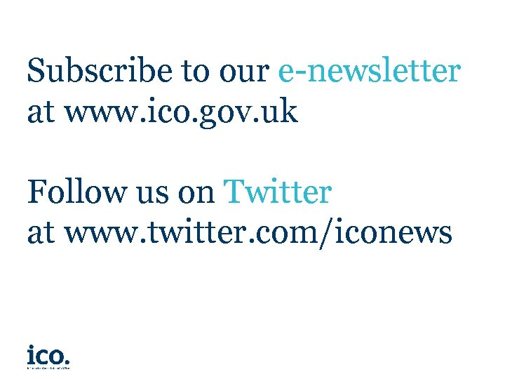 Subscribe to our e-newsletter at www. ico. gov. uk Follow us on Twitter at