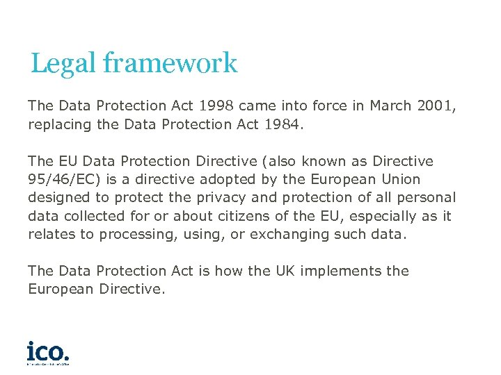Legal framework The Data Protection Act 1998 came into force in March 2001, replacing
