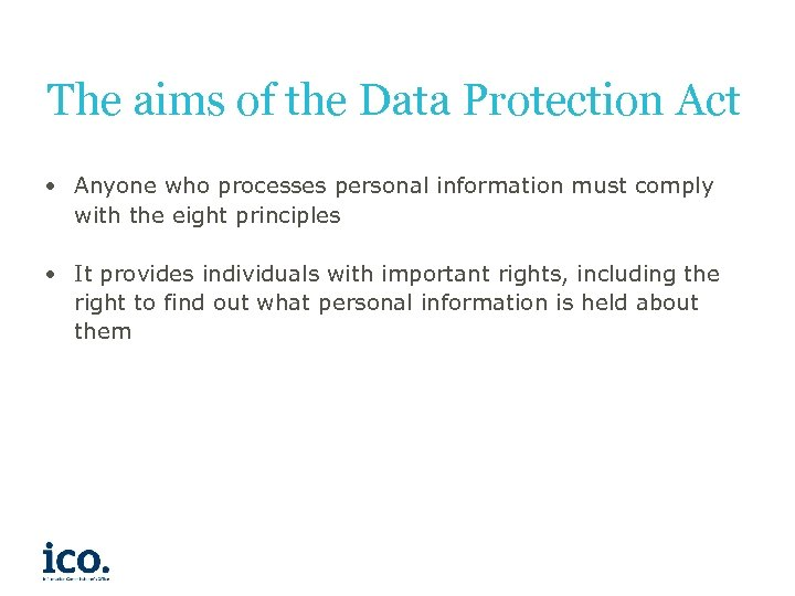 The aims of the Data Protection Act • Anyone who processes personal information must