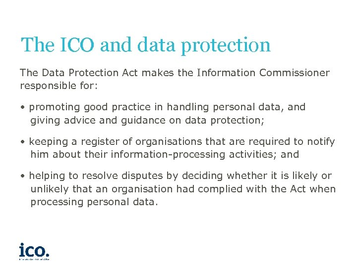 The ICO and data protection The Data Protection Act makes the Information Commissioner responsible