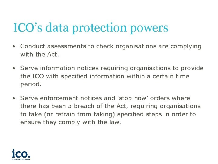 ICO's data protection powers • Conduct assessments to check organisations are complying with the