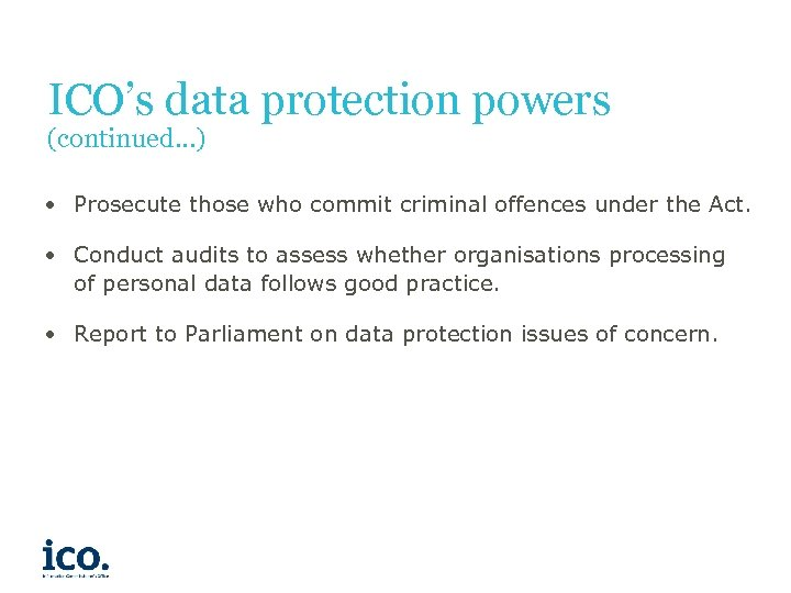 ICO's data protection powers (continued…) • Prosecute those who commit criminal offences under the