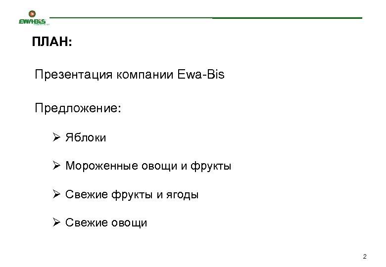 ПЛАН: Презентация компании Ewa-Bis Предложение: Ø Яблоки Ø Мороженные овощи и фрукты Ø Свежие