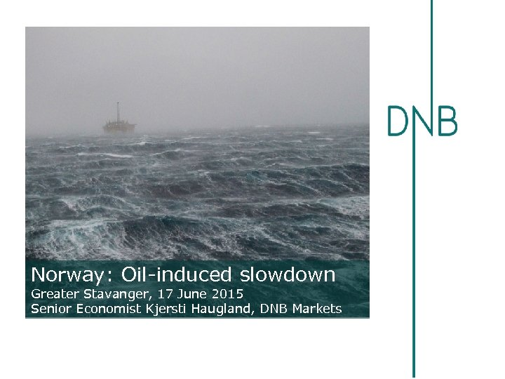 Norway: Oil-induced slowdown Greater Stavanger, 17 June 2015 Senior Economist Kjersti Haugland, DNB Markets