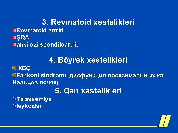 3. Revmatoid xəstəlikləri Revmatoid artriti ŞQA ankilozi spondiloartrit 4. Böyrək xəstəlikləri XBÇ Fankoni sindromu