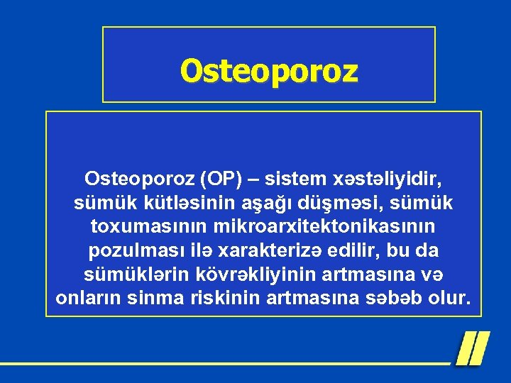 Osteoporoz (OP) – sistem xəstəliyidir, sümük kütləsinin aşağı düşməsi, sümük toxumasının mikroarxitektonikasının pozulması ilə