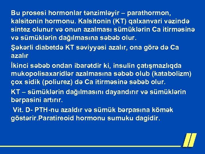 Bu prosesi hormonlar tənzimləyir – parathormon, kalsitonin hormonu. Kalsitonin (KT) qalxanvari vəzində sintez olunur