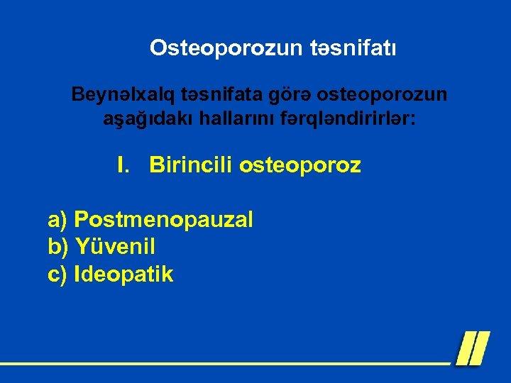 Osteoporozun təsnifatı Beynəlxalq təsnifata görə osteoporozun aşağıdakı hallarını fərqləndirirlər: I. Birincili osteoporoz a) Postmenopauzal