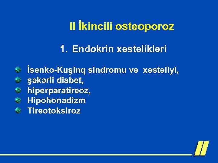 II İkincili osteoporoz 1. Endokrin xəstəlikləri İsenko-Kuşinq sindromu və xəstəliyi, şəkərli diabet, hiperparatireoz, Hipohonadizm