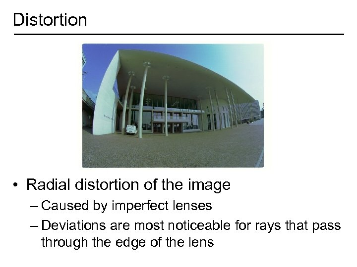 Distortion • Radial distortion of the image – Caused by imperfect lenses – Deviations