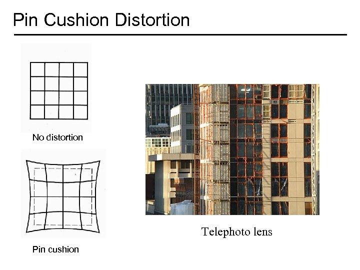 Pin Cushion Distortion No distortion Telephoto lens Pin cushion