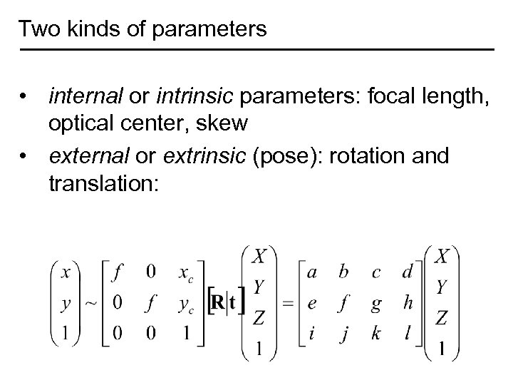 Two kinds of parameters • internal or intrinsic parameters: focal length, optical center, skew