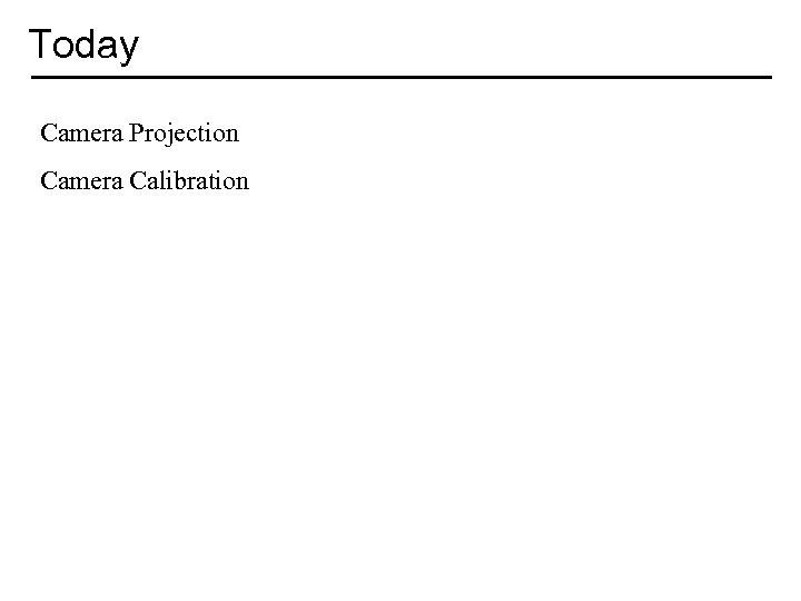 Today Camera Projection Camera Calibration