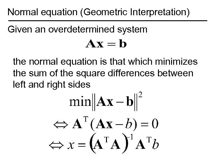 Normal equation (Geometric Interpretation) Given an overdetermined system the normal equation is that which