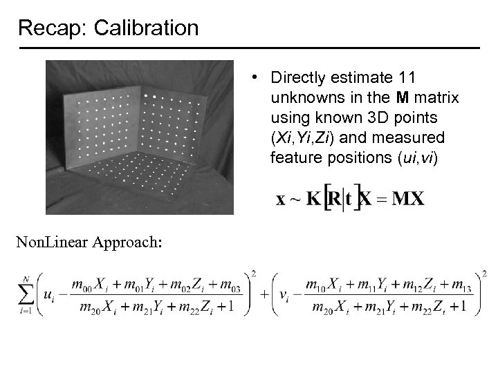 Recap: Calibration • Directly estimate 11 unknowns in the M matrix using known 3
