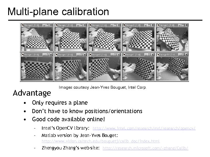 Multi-plane calibration Advantage Images courtesy Jean-Yves Bouguet, Intel Corp. • Only requires a plane