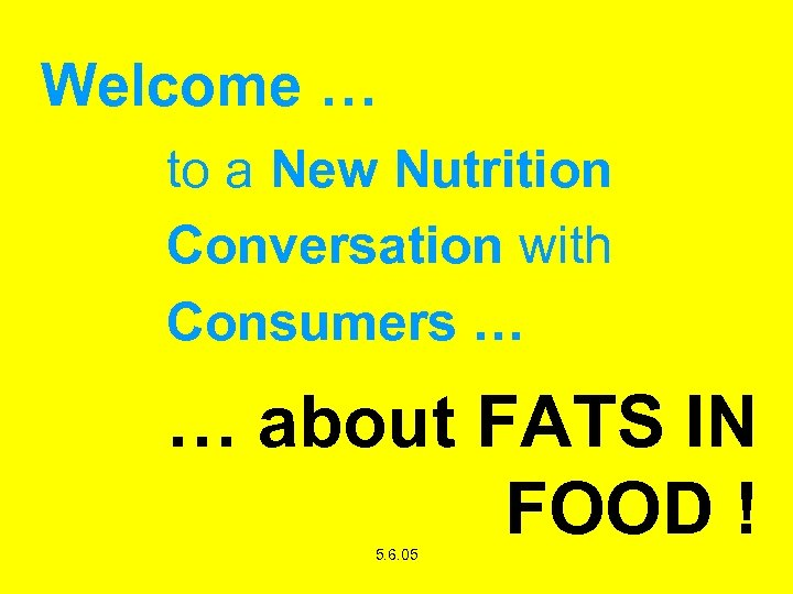 Welcome … to a New Nutrition Conversation with Consumers … … about FATS IN