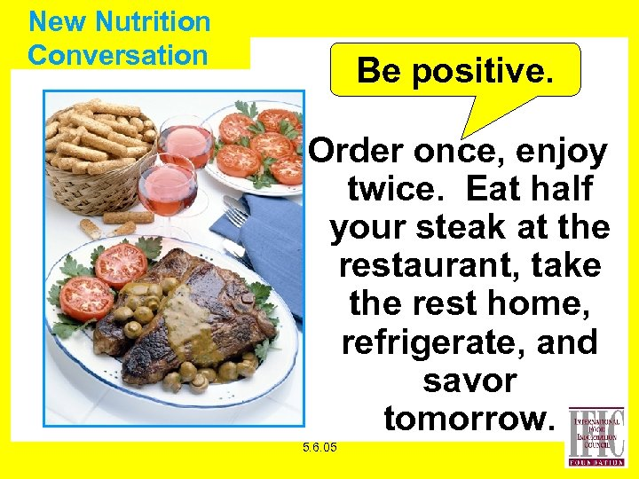 New Nutrition Conversation Be positive. Order once, enjoy twice. Eat half your steak at