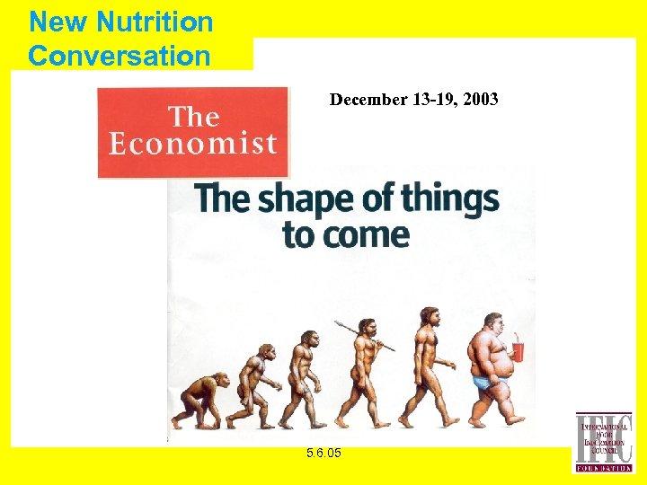 New Nutrition Conversation December 13 -19, 2003 5. 6. 05