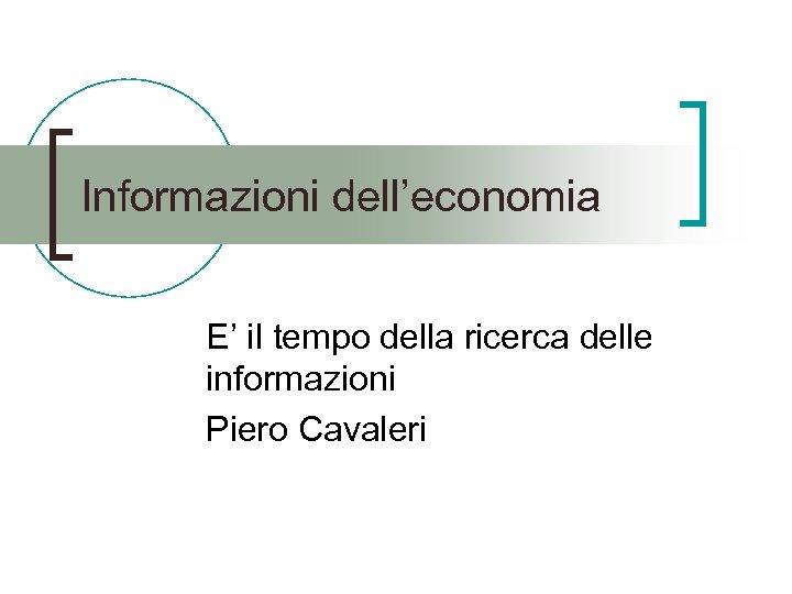 Informazioni dell'economia E' il tempo della ricerca delle informazioni Piero Cavaleri