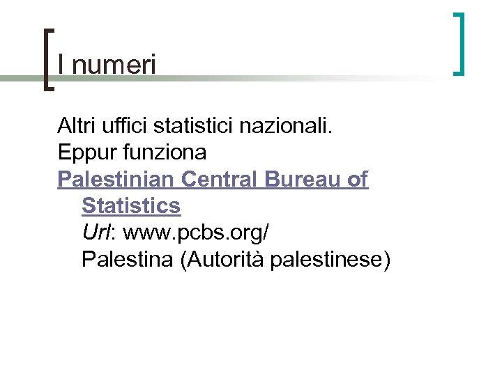 I numeri Altri uffici statistici nazionali. Eppur funziona Palestinian Central Bureau of Statistics Url: