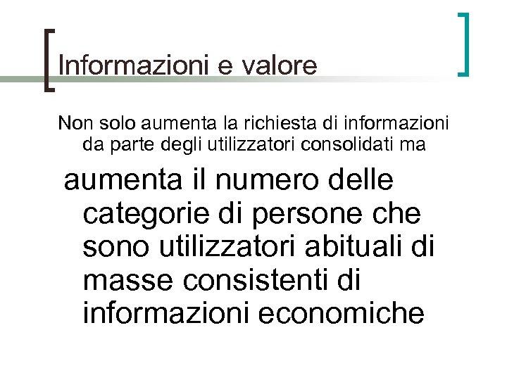 Informazioni e valore Non solo aumenta la richiesta di informazioni da parte degli utilizzatori
