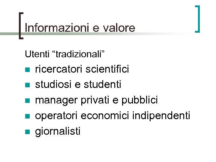 """Informazioni e valore Utenti """"tradizionali"""" n n n ricercatori scientifici studiosi e studenti manager"""