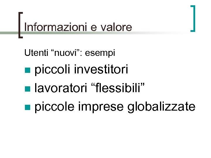 """Informazioni e valore Utenti """"nuovi"""": esempi piccoli investitori n lavoratori """"flessibili"""" n piccole imprese"""