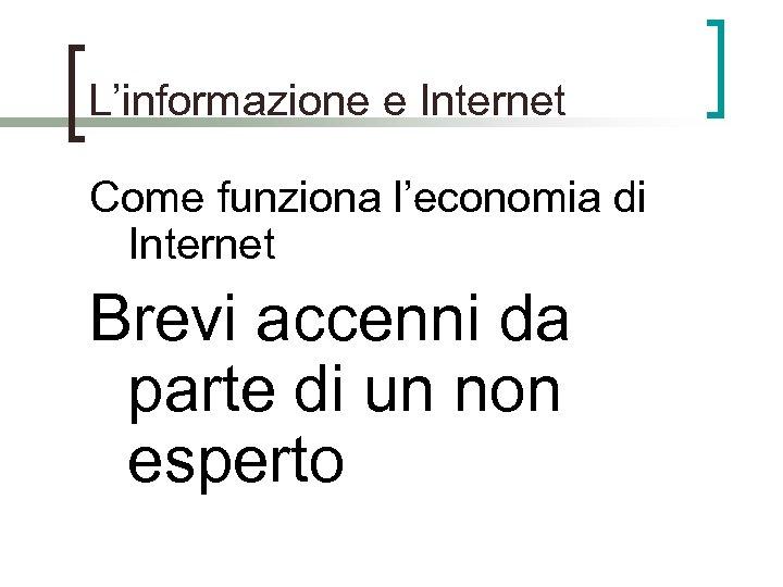L'informazione e Internet Come funziona l'economia di Internet Brevi accenni da parte di un