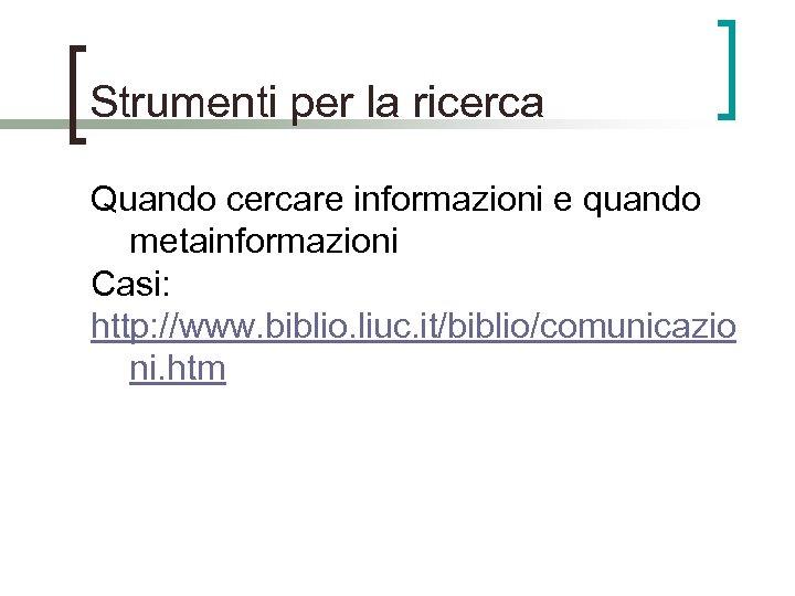 Strumenti per la ricerca Quando cercare informazioni e quando metainformazioni Casi: http: //www. biblio.