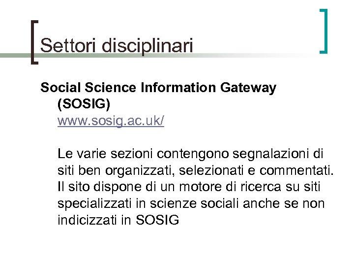 Settori disciplinari Social Science Information Gateway (SOSIG) www. sosig. ac. uk/ Le varie sezioni
