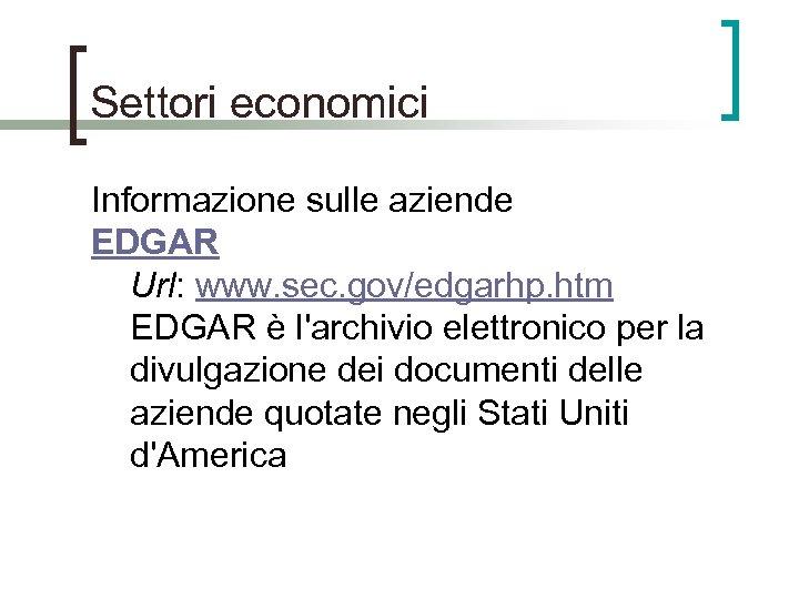 Settori economici Informazione sulle aziende EDGAR Url: www. sec. gov/edgarhp. htm EDGAR è l'archivio