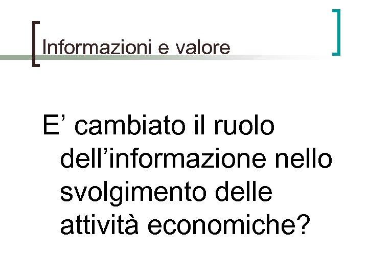Informazioni e valore E' cambiato il ruolo dell'informazione nello svolgimento delle attività economiche?
