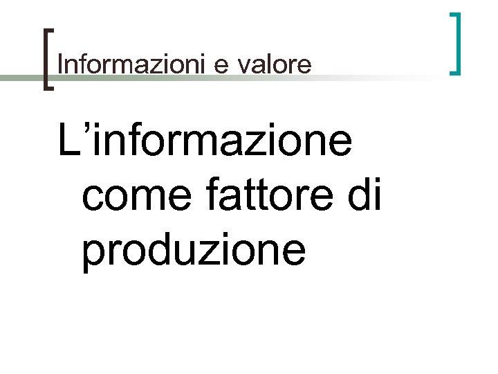 Informazioni e valore L'informazione come fattore di produzione