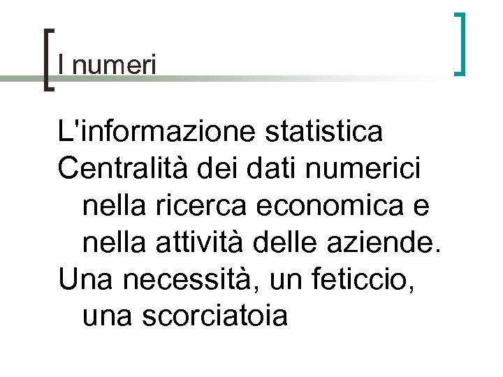 I numeri L'informazione statistica Centralità dei dati numerici nella ricerca economica e nella attività